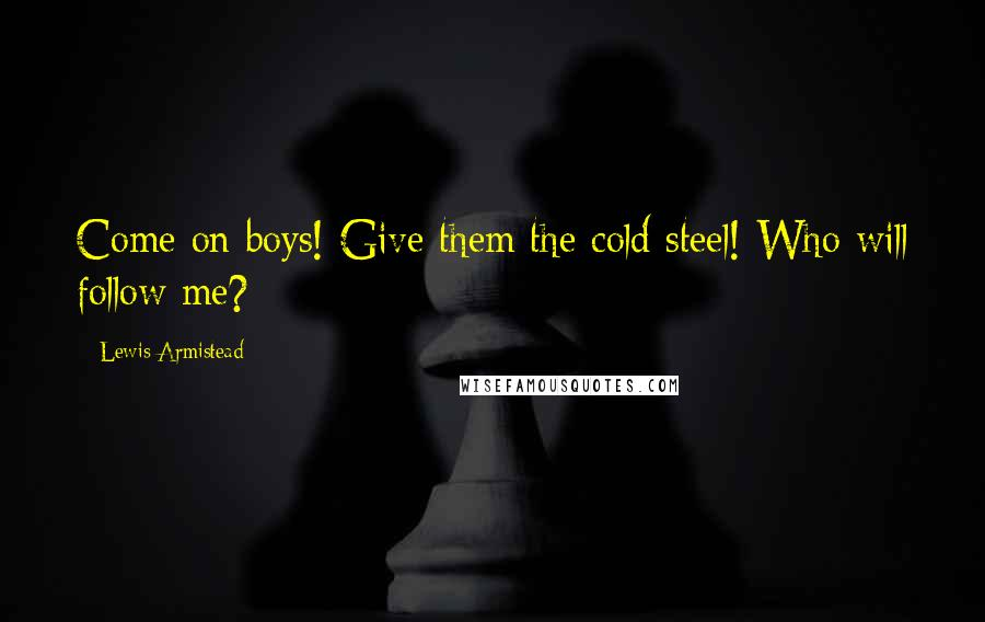 Lewis Armistead quotes: Come on boys! Give them the cold steel! Who will follow me?