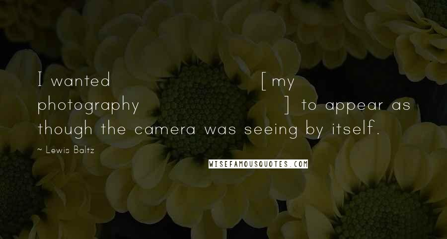 Lewis Baltz quotes: I wanted [my photography] to appear as though the camera was seeing by itself.