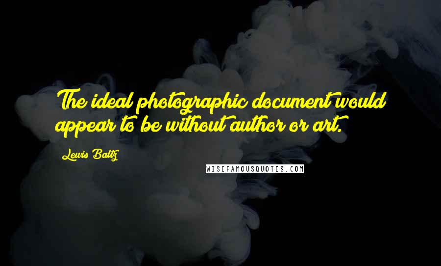 Lewis Baltz quotes: The ideal photographic document would appear to be without author or art.