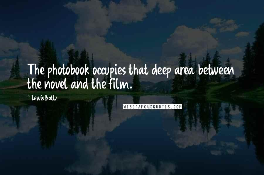 Lewis Baltz quotes: The photobook occupies that deep area between the novel and the film.