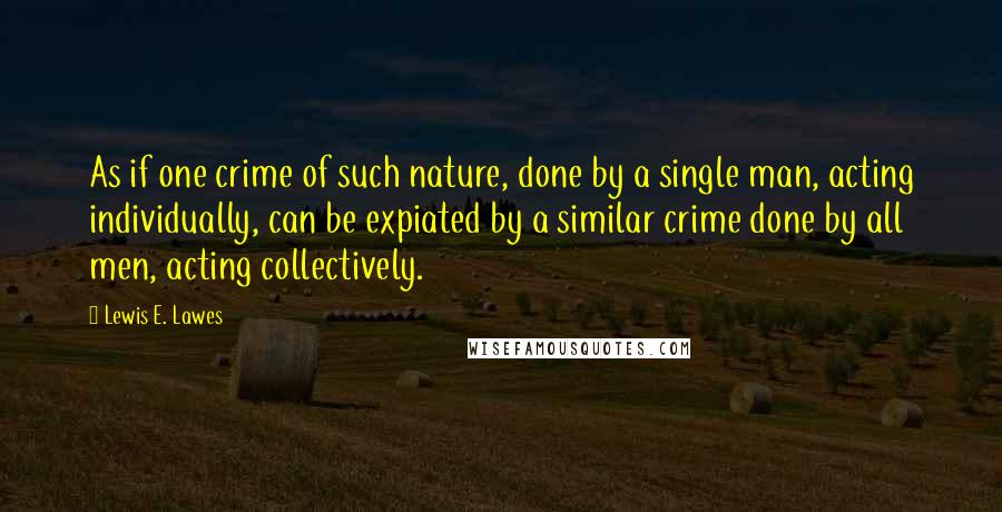 Lewis E. Lawes quotes: As if one crime of such nature, done by a single man, acting individually, can be expiated by a similar crime done by all men, acting collectively.