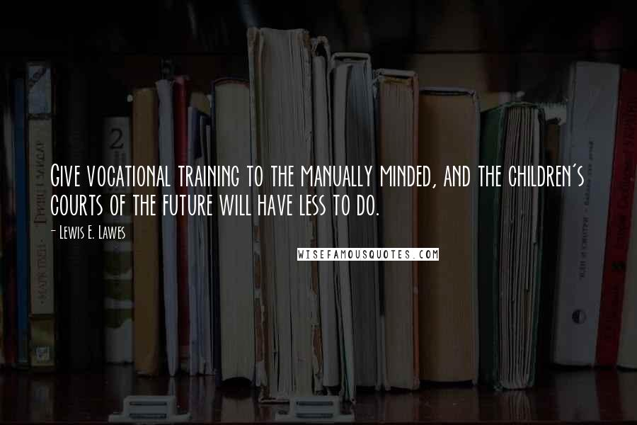 Lewis E. Lawes quotes: Give vocational training to the manually minded, and the children's courts of the future will have less to do.