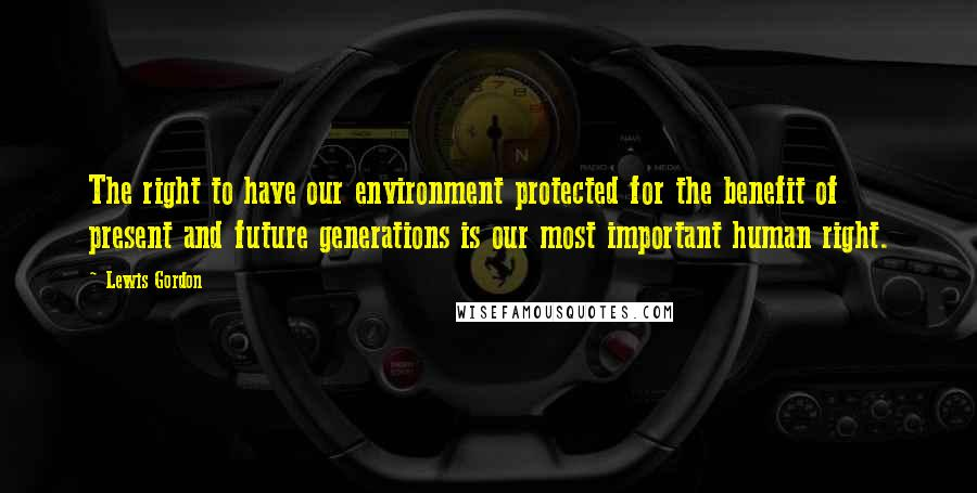 Lewis Gordon quotes: The right to have our environment protected for the benefit of present and future generations is our most important human right.