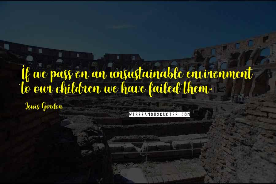 Lewis Gordon quotes: If we pass on an unsustainable environment to our children we have failed them.