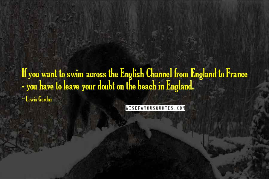 Lewis Gordon quotes: If you want to swim across the English Channel from England to France - you have to leave your doubt on the beach in England.