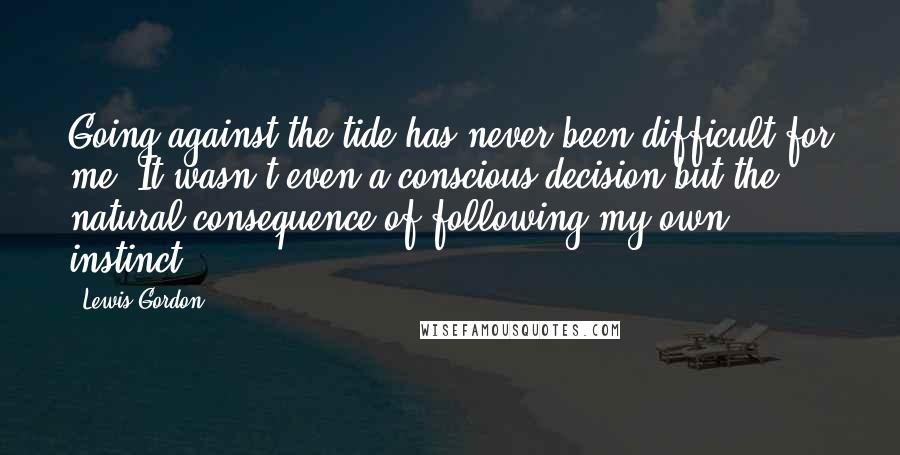 Lewis Gordon quotes: Going against the tide has never been difficult for me. It wasn't even a conscious decision but the natural consequence of following my own instinct.