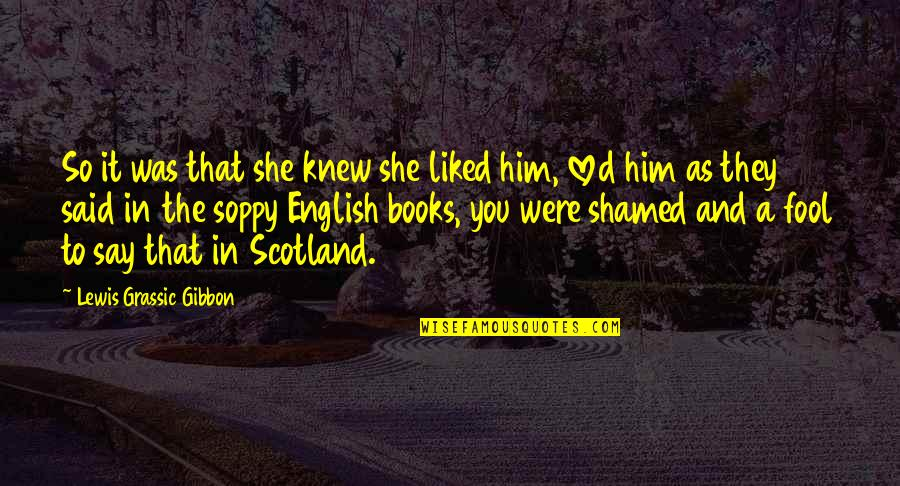 Lewis Grassic Gibbon Quotes By Lewis Grassic Gibbon: So it was that she knew she liked