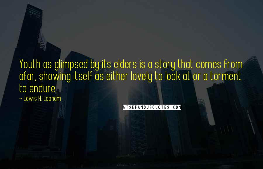 Lewis H. Lapham quotes: Youth as glimpsed by its elders is a story that comes from afar, showing itself as either lovely to look at or a torment to endure.
