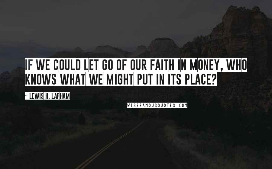 Lewis H. Lapham quotes: If we could let go of our faith in money, who knows what we might put in its place?