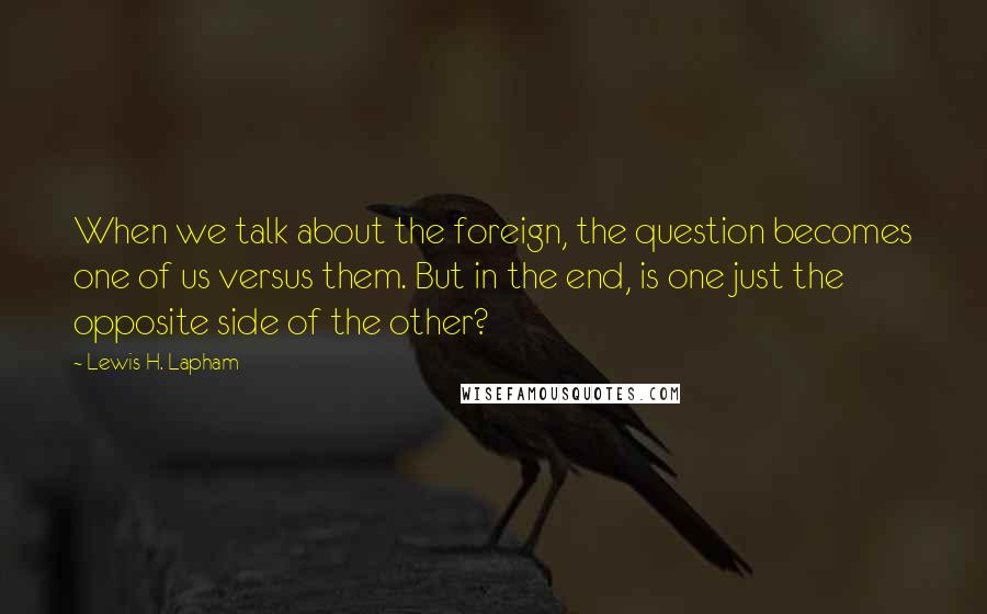 Lewis H. Lapham quotes: When we talk about the foreign, the question becomes one of us versus them. But in the end, is one just the opposite side of the other?