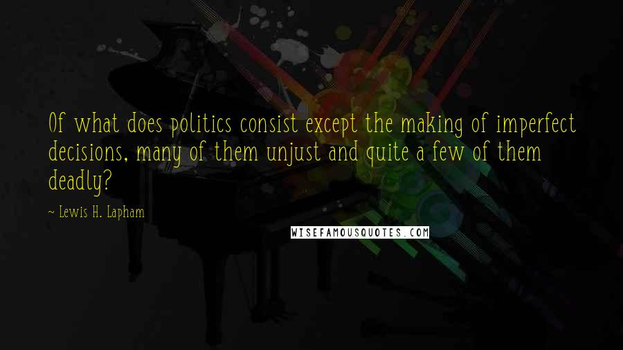 Lewis H. Lapham quotes: Of what does politics consist except the making of imperfect decisions, many of them unjust and quite a few of them deadly?