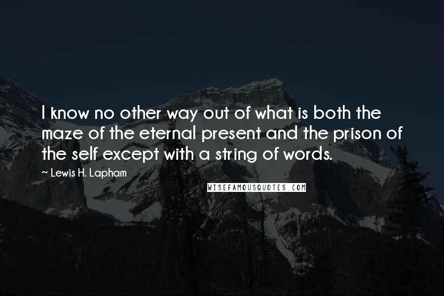 Lewis H. Lapham quotes: I know no other way out of what is both the maze of the eternal present and the prison of the self except with a string of words.