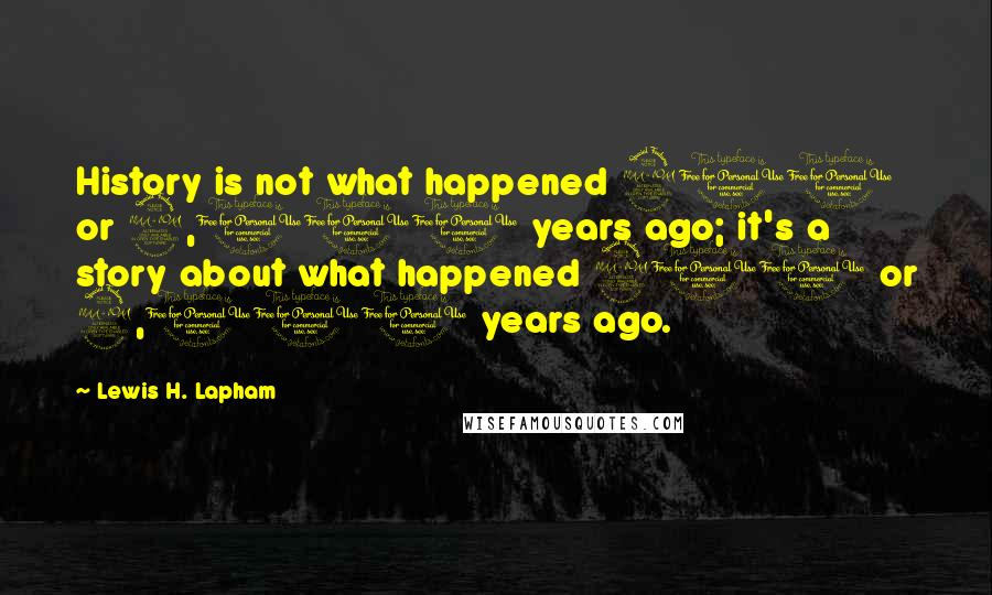 Lewis H. Lapham quotes: History is not what happened 200 or 2,000 years ago; it's a story about what happened 200 or 2,000 years ago.