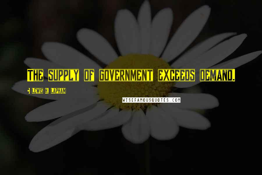Lewis H. Lapham quotes: The supply of government exceeds demand.