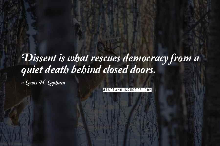 Lewis H. Lapham quotes: Dissent is what rescues democracy from a quiet death behind closed doors.