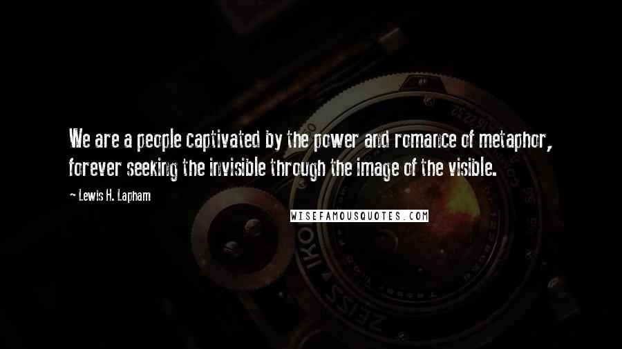 Lewis H. Lapham quotes: We are a people captivated by the power and romance of metaphor, forever seeking the invisible through the image of the visible.