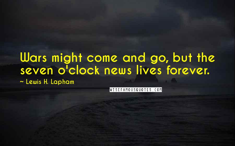 Lewis H. Lapham quotes: Wars might come and go, but the seven o'clock news lives forever.