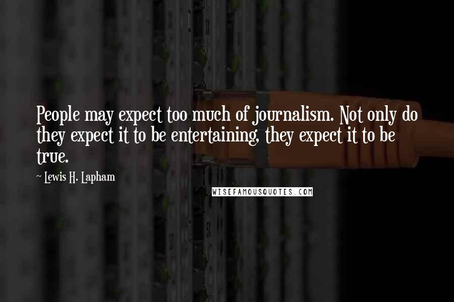 Lewis H. Lapham quotes: People may expect too much of journalism. Not only do they expect it to be entertaining, they expect it to be true.