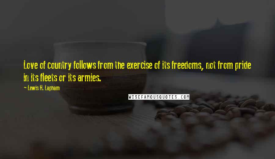 Lewis H. Lapham quotes: Love of country follows from the exercise of its freedoms, not from pride in its fleets or its armies.