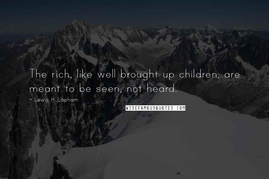 Lewis H. Lapham quotes: The rich, like well brought up children, are meant to be seen, not heard.