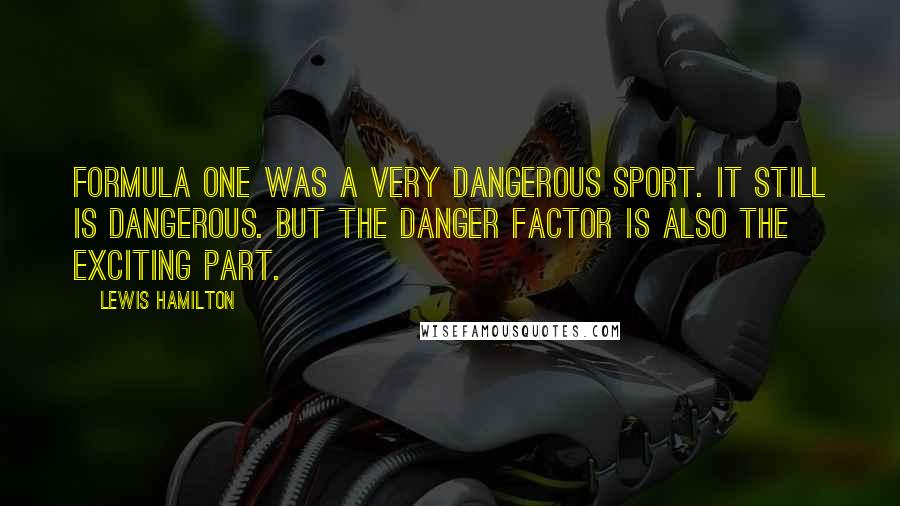 Lewis Hamilton quotes: Formula One was a very dangerous sport. It still is dangerous. But the danger factor is also the exciting part.
