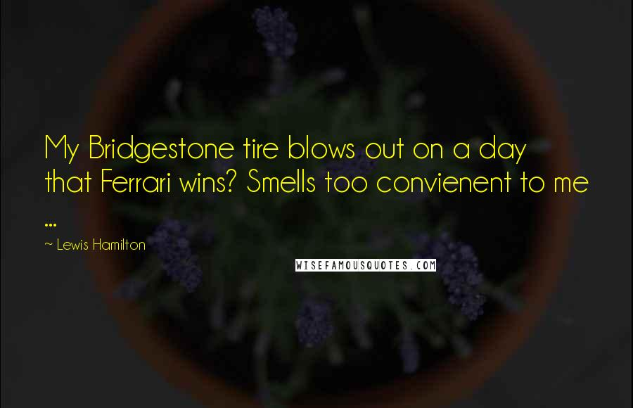 Lewis Hamilton quotes: My Bridgestone tire blows out on a day that Ferrari wins? Smells too convienent to me ...