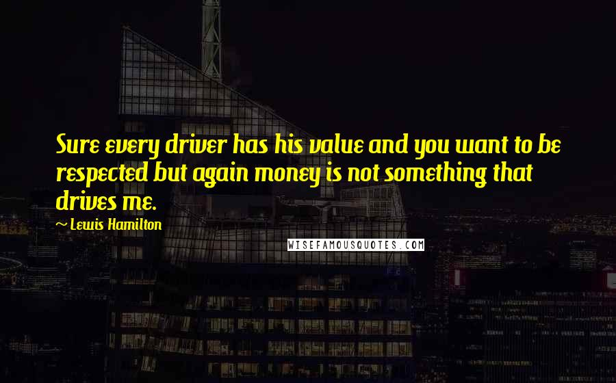 Lewis Hamilton quotes: Sure every driver has his value and you want to be respected but again money is not something that drives me.