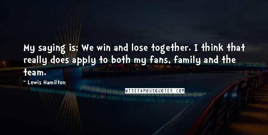 Lewis Hamilton quotes: My saying is; We win and lose together. I think that really does apply to both my fans, family and the team.