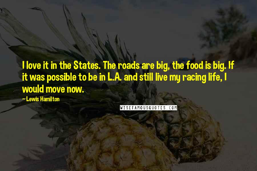 Lewis Hamilton quotes: I love it in the States. The roads are big, the food is big. If it was possible to be in L.A. and still live my racing life, I would