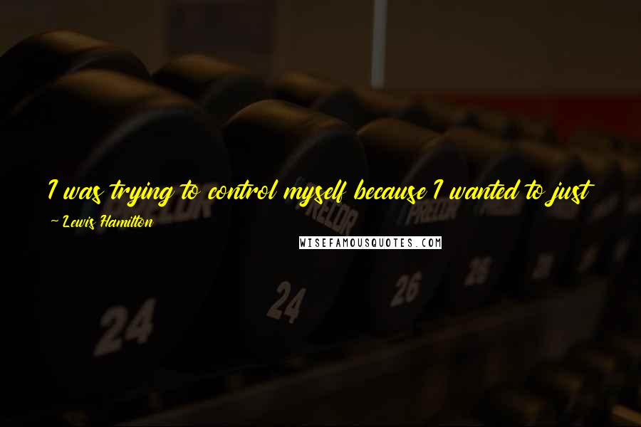Lewis Hamilton quotes: I was trying to control myself because I wanted to just park the car and jump out and do cartwheels. The next dream is to win the world championship.