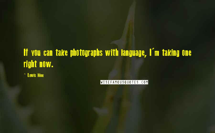 Lewis Hine quotes: If you can take photographs with language, I'm taking one right now.