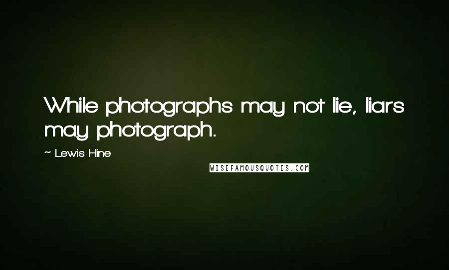 Lewis Hine quotes: While photographs may not lie, liars may photograph.