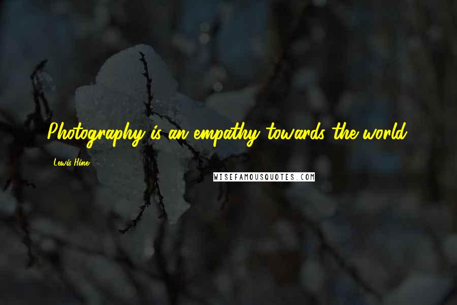 Lewis Hine quotes: Photography is an empathy towards the world.