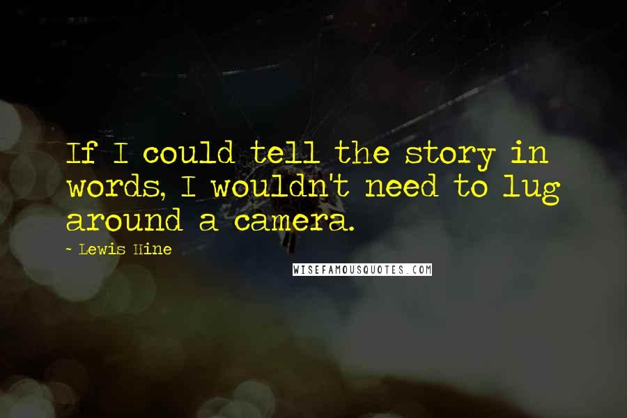 Lewis Hine quotes: If I could tell the story in words, I wouldn't need to lug around a camera.