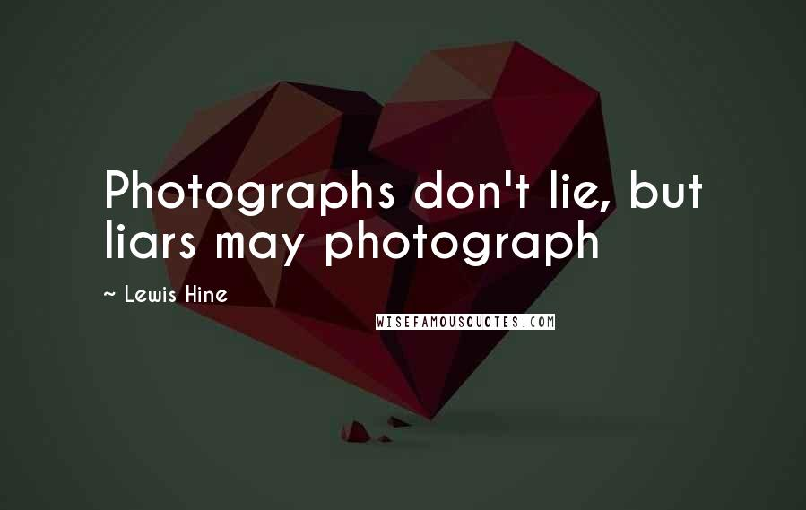 Lewis Hine quotes: Photographs don't lie, but liars may photograph