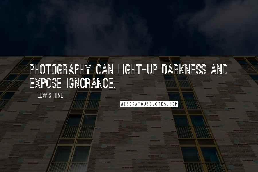 Lewis Hine quotes: Photography can light-up darkness and expose ignorance.