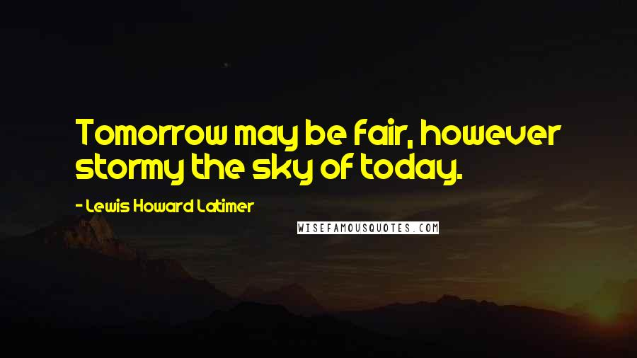 Lewis Howard Latimer quotes: Tomorrow may be fair, however stormy the sky of today.