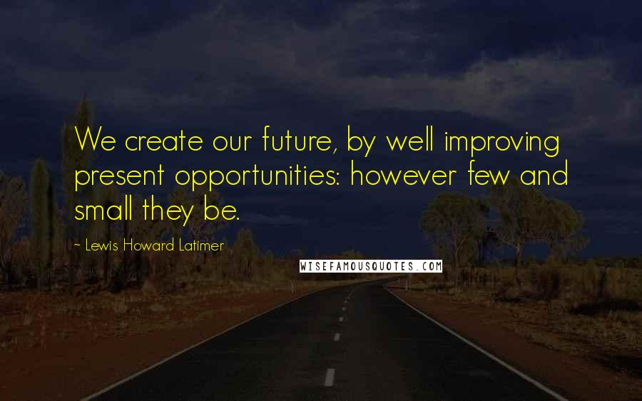 Lewis Howard Latimer quotes: We create our future, by well improving present opportunities: however few and small they be.