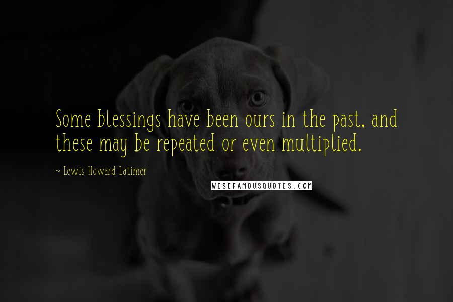Lewis Howard Latimer quotes: Some blessings have been ours in the past, and these may be repeated or even multiplied.