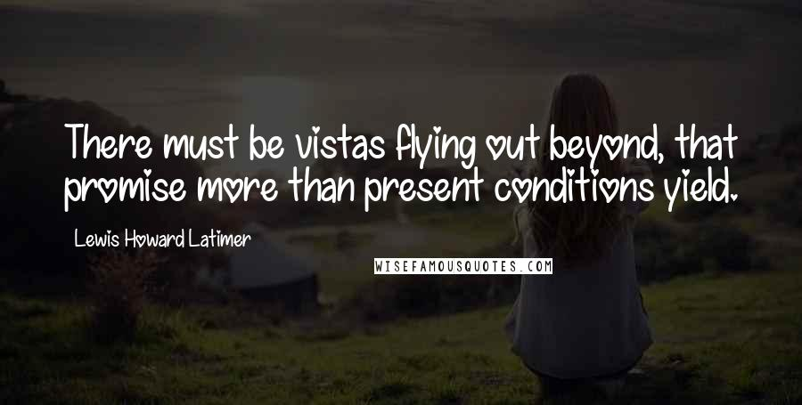 Lewis Howard Latimer quotes: There must be vistas flying out beyond, that promise more than present conditions yield.
