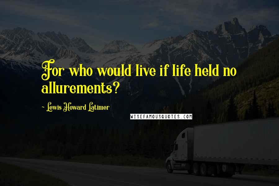 Lewis Howard Latimer quotes: For who would live if life held no allurements?