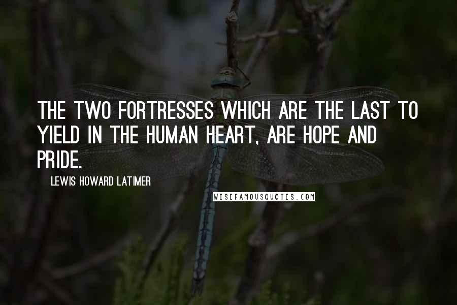 Lewis Howard Latimer quotes: The two fortresses which are the last to yield in the human heart, are hope and pride.