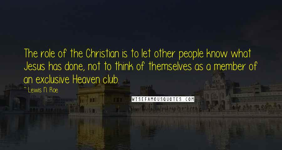 Lewis N. Roe quotes: The role of the Christian is to let other people know what Jesus has done, not to think of themselves as a member of an exclusive Heaven club.