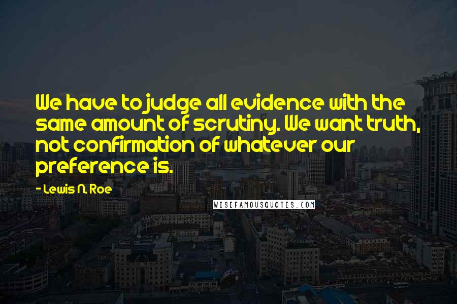 Lewis N. Roe quotes: We have to judge all evidence with the same amount of scrutiny. We want truth, not confirmation of whatever our preference is.