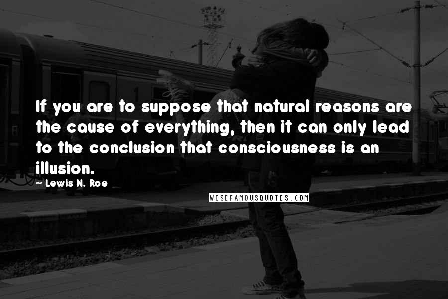 Lewis N. Roe quotes: If you are to suppose that natural reasons are the cause of everything, then it can only lead to the conclusion that consciousness is an illusion.