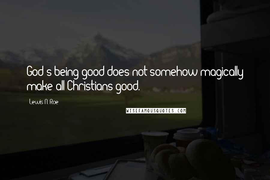Lewis N. Roe quotes: God's being good does not somehow magically make all Christians good.