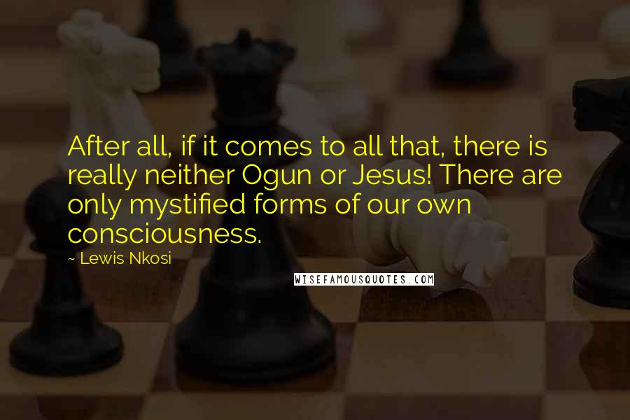 Lewis Nkosi quotes: After all, if it comes to all that, there is really neither Ogun or Jesus! There are only mystified forms of our own consciousness.