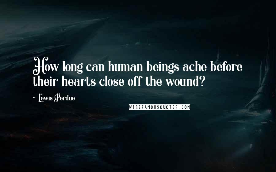 Lewis Perdue quotes: How long can human beings ache before their hearts close off the wound?
