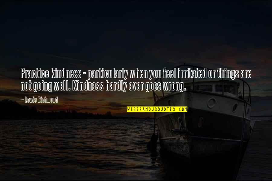 Lewis Richmond Quotes By Lewis Richmond: Practice kindness - particularly when you feel irritated