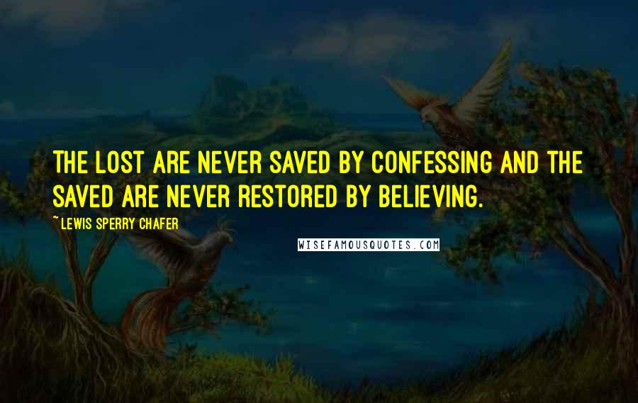 Lewis Sperry Chafer quotes: The lost are never saved by confessing and the saved are never restored by believing.